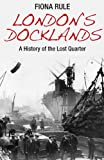London's Docklands: A History of the Lost Quarter