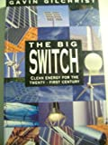 The Big Switch : Creating Jobs, Saving Money, and Protecting the Environment in the 21st Century, Gilchrist, Gavin, 1863737502