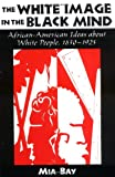 The White Image in the Black Mind: African-American Ideas about White People, 1830-1925, Mia Bay, 0195132793