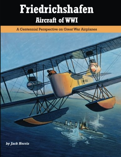 Friedrichshafen Aircraft of WWI: A Centennial Perspective on Great War Airplanes (Great War Aviation) (Volume 21)
