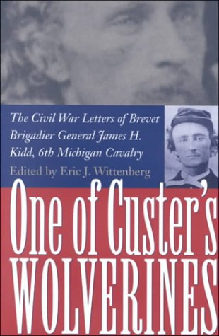 (One Of Custer's Wolverines: The Civil War Letters of Brevet Brigadier General James H. Kidd, 6th Michigan Cavalry)