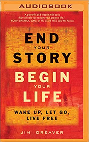 39cdfe9357861 End Your Story, Begin Your Life: Wake Up, Let Go, Live Free: Jim Dreaver,  Fred Stella: 9781531881405: Amazon.com: Books