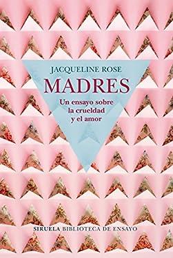 Madres. Un ensayo sobre la crueldad y el amor (Biblioteca de Ensayo / Serie mayor nº 98) (Spanish Edition)