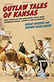 Outlaw Tales of Kansas: True Stories of the Sunflower State s Most Infamous Crooks, Culprits, and Cutthroats