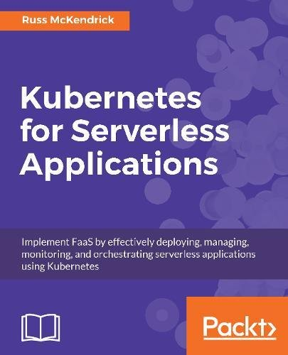 Download Kubernetes for Serverless Applications: Implement FaaS by effectively deploying, managing, monitoring, and orchestrating serverless applications using Kubernetes ebook