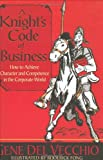 A Knight's Code of Business : How to Achieve Character and Competence in the Corporate World, Del Vecchio, Gene, 0972529004