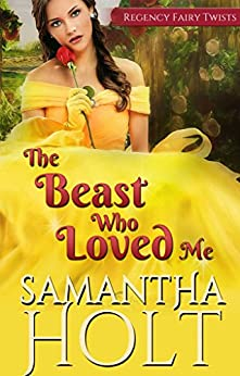 The Beast Who Loved Me: A Fairytale Retelling (Regency Fairy Twists Book 2) by [Holt, Samantha]