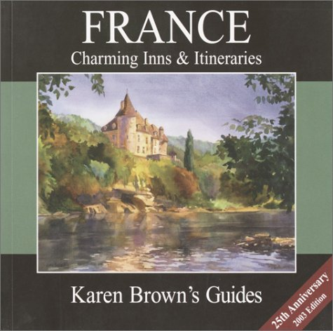 Karen Brown's France Charming Inns & Itineraries 2003 (Karen Brown's Country Inn Guides) (Karen Brown's France Hotels: Exceptional Places to Stay & Itineraries) Country French Bed Breakfast