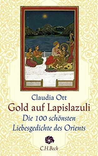 Gold auf Lapislazuli: Die 100 schönsten Liebesgedichte des Orients