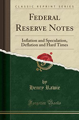 Federal Reserve Notes: Inflation and Speculation, Deflation and Hard Times (Classic Reprint)