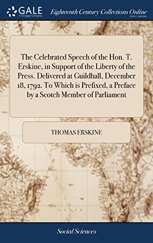 The Celebrated Speech of the Hon. T. Erskine, in Support of the Liberty of the Press. Delivered at Guildhall, December 18, 1792. To Which is Prefixed, a Preface by a Scotch Member of Parliament