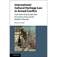 International Cultural Heritage Law in Armed Conflict: Case-Studies of Syria, Libya, Mali, the Invasion of Iraq, and the Buddhas of Bamiyan
