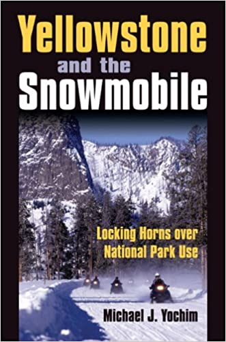 Yellowstone And The Snowmobile Locking Horns Over National Park Use Yochim Michael J 9780700616428 Amazon Com Books
