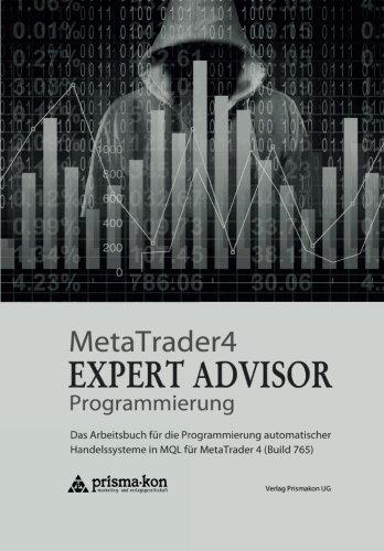 MetaTrader 4 Expert Advisor Programmierung: Das Arbeitsbuch für die Programmierung automatischer Handelssysteme in MQL für MetaTrader 4 (Build 765) (German Edition) by Prismakon Ug