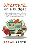 Writer on a Budget: Insider Tips & Resources to Help You Write, Polish, Publish, and Market Your Book At Minimal Cost