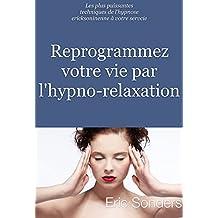 Reprogrammez votre vie par l'hypno-relaxation: Les plus puissantes techniques de l'hypnose ericksonienne à votre service (French Edition)