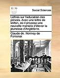 Lettres Sur L'Education des Princes Avec une Lettre de Milton, Où il Propose une Nouvelle Maniere D'Élever la Jeunesse D'Angleterre, Claude De. Nonney De Fontenai, 1140732072
