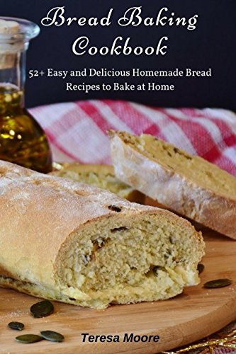 Bread Baking Cookbook: 52+ Easy and Delicious Homemade Bread Recipes to Bake at Home (Healthy Food) by Teresa Moore