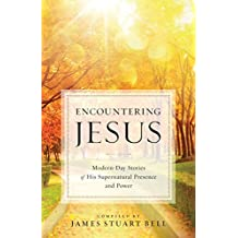 Encountering Jesus: Modern-Day Stories of His Supernatural Presence and Power