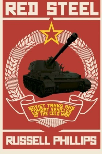 Red Steel: Soviet Tanks and Combat Vehicles of the Cold War by Phillips, Russell (2013) Paperback