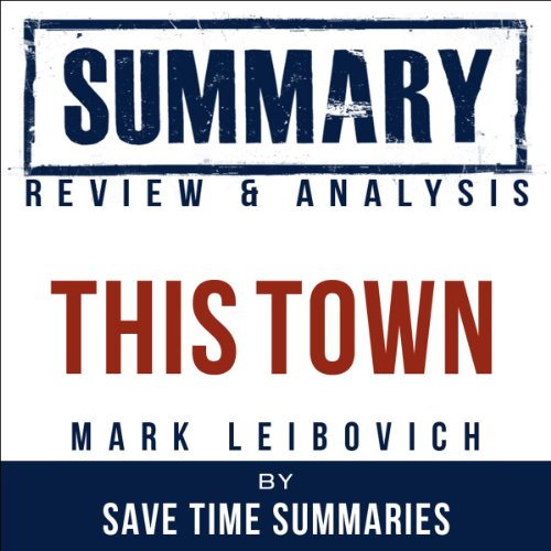 This Town: Two Parties and a Funeral by Mark Leibovich: Summary, Review & Analysis (This Town Audiobook)