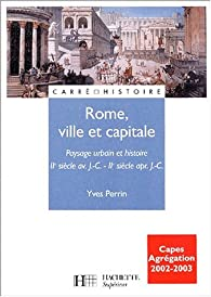 Rome ville et capitale : Paysage urbain et histoire, IIe siècle avant J.-C. - IIe siècle après J.-C. par Yves Perrin
