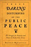 These Daring Disturbers of the Public Peace : The Struggle for Property and Power in Early New Jersey, McConville, Brendan J., 0812218590