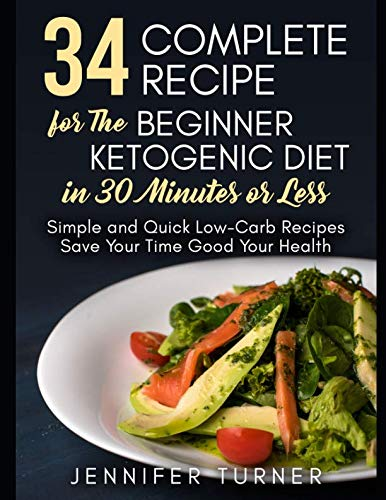 34 Complete Recipe for The Beginner Ketogenic Diet in 30 Minutes or Less: Simple and Quick Low-Carb Recipes Save Your Time Good Your Health
