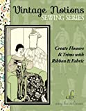 Create Flowers & Trims with Ribbon & Fabric (Vintage Notions Sewing Series) (Volume 2)