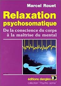 Relaxation psychosomatique. De la conscience du corps à la maîtrise du mental par Marcel Rouet
