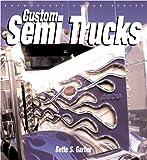 Custom Semi Trucks, Bette Garber, 0760314594