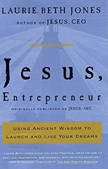Jesus, Entrepreneur: Using Ancient Wisdom to Launch and Live Your Dreams by [Jones, Laurie Beth]