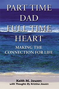 Part Time Dad Full Time Heart: Making The Connection For Life