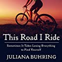 This Road I Ride: Sometimes It Takes Losing Everything to Find Yourself Audiobook by Juliana Buhring Narrated by Henrietta Meire