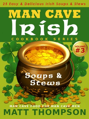 The Man Cave Irish Cookbook Vol. 3 - 25 Easy & Delicious Irish Soups & Stews For Dining In The Man Cave (The Man Cave Irish Cookbook Series) by Matt Thompson