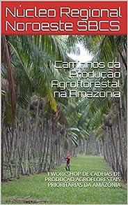 Caminhos da Produção Agroflorestal na Amazônia: I WORKSHOP DE CADEIAS DE PRODUÇÃO AGROFLORESTAIS PRIORITÁRIAS