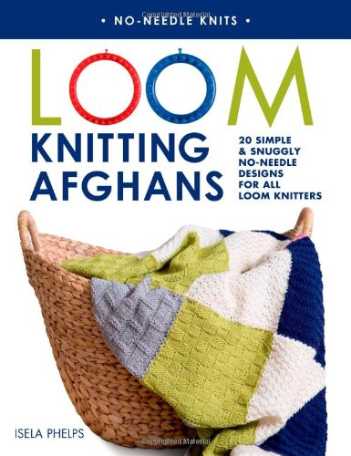 Loom Knitting Afghans: 20 Simple & Snuggly No-Needle Designs for All Loom Knitters (No-Needle Knits)