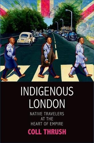 Indigenous London: Native Travelers at the Heart of Empire (The Henry Roe Cloud Series on American Indians and Modernity)