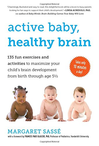 Active Baby, Healthy Brain: 135 Fun Exercises and Activities to Maximize Your Childs Brain Development from Birth Through Age 5 1/2