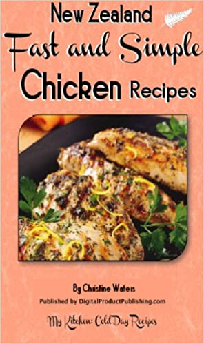 How to Cook Chicken Fast and Simple: Chicken Recipes For Your Family (How to Cook Chicken, Vegetables, Fish and Seafood and Hot Desserts Fast and Simple: My Kitchen Cold Day Recipes Book 1)