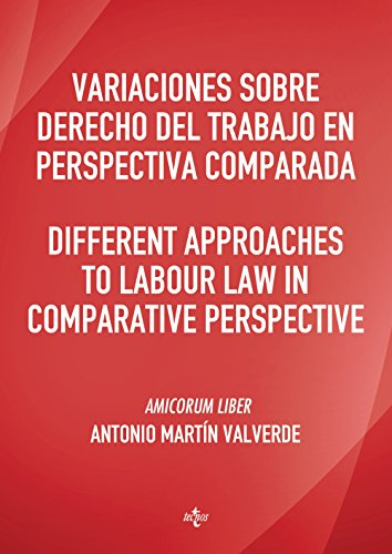 Variaciones Sobre Derecho Del Trabajo En Perspectiva Comparada. Different Approaches To Labour Law In Comparative Perspective: Amicorum Liber Antonio Martín Valverde