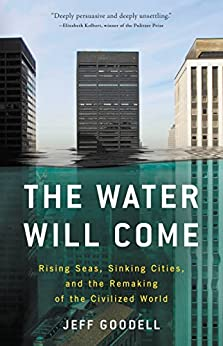 The Water Will Come: Rising Seas, Sinking Cities, and the Remaking of the Civilized World by [Goodell, Jeff]