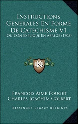 Instructions Generales En Forme de Catechisme V1: Ou L'On Explique En Abrege (1705)