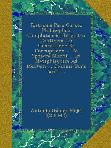 Postrema Pars Cursus Philosophici Complutensis: Tractatus Continens De Generatione Et Corruptione ... De Sphaera Mundi ... Et Metaphisycam Ad Mentem ... Joannis Duns Scoti ... (Italian Edition) pdf epub