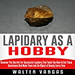 Lapidary as a Hobby: Discover the Secrets for Successful Lapidary That Teach You How to Cut Those Gemstones and Make Them into an Object of Beauty Every Time | Walter Vargas