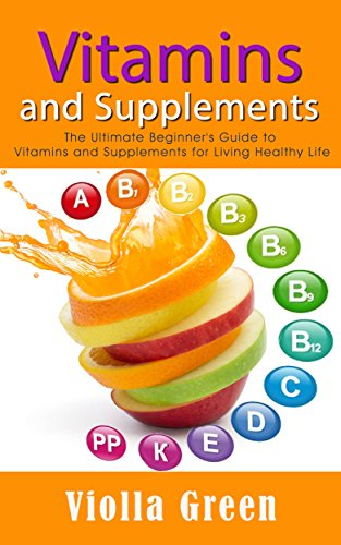 Vitamins and Supplements: The Ultimate Beginner's Guide to Vitamins and Supplements for Living Healthy Life