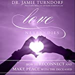 Love Never Dies: How to Reconnect and Make Peace with the Deceased | Dr. Jamie Turndorf