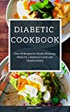 Diabetic Cookbook: Over 50 Recipes for Mouth-Watering Meals for a Delicious Lunch and Healthy Eating (Easy Meal Book 43)