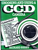 Choosing and Using a CCD Camera : Your Invitation to Join the CCD Revolution in Astronomical Imaging, Berry, Richard, 0943396395