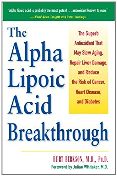 The Alpha Lipoic Acid Breakthrough: The Superb Antioxidant That May Slow Aging, Repair Liver Damage, and Reduce the Risk of Cancer, Heart Disease, and Diabetes by [Berkson, Burt]